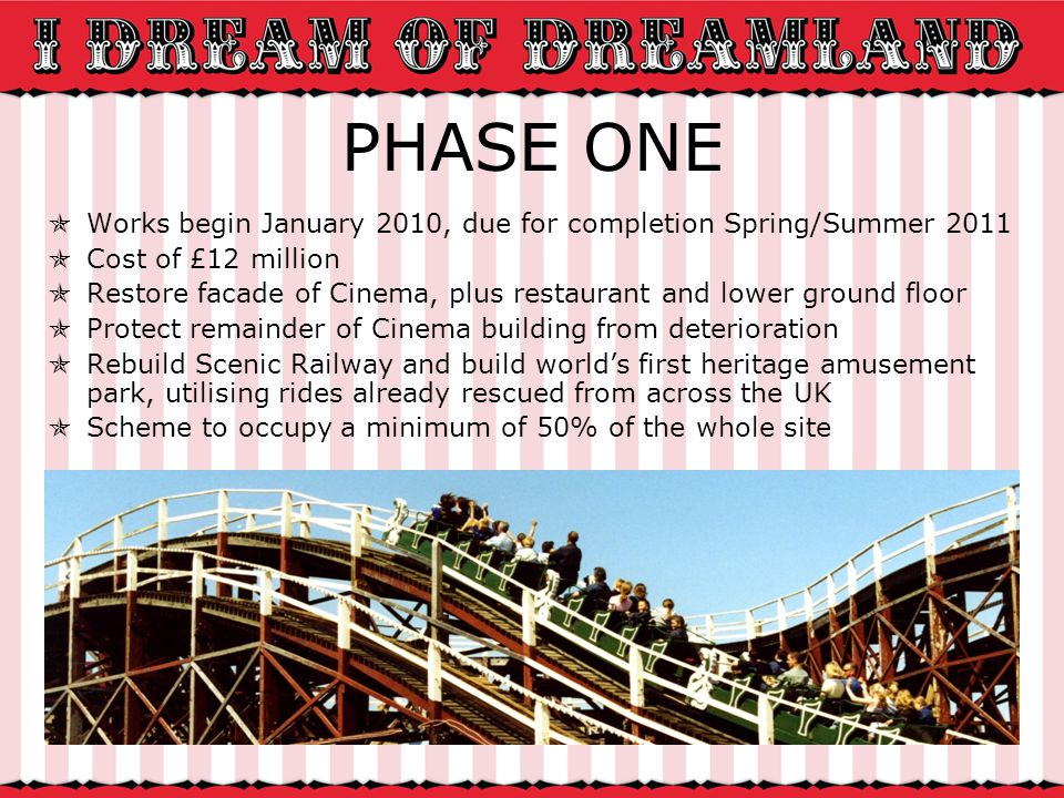 PHASE ONE Works begin January 2010, due for completion Spring/Summer 2011 Cost of £12 million Restore facade of Cinema, plus restaurant and lower ground floor Protect remainder of Cinema building from deterioration Rebuild Scenic Railway and build worlds first heritage amusement park, utilising rides already rescued from across the UK Scheme to occupy a minimum of 50% of the whole site
