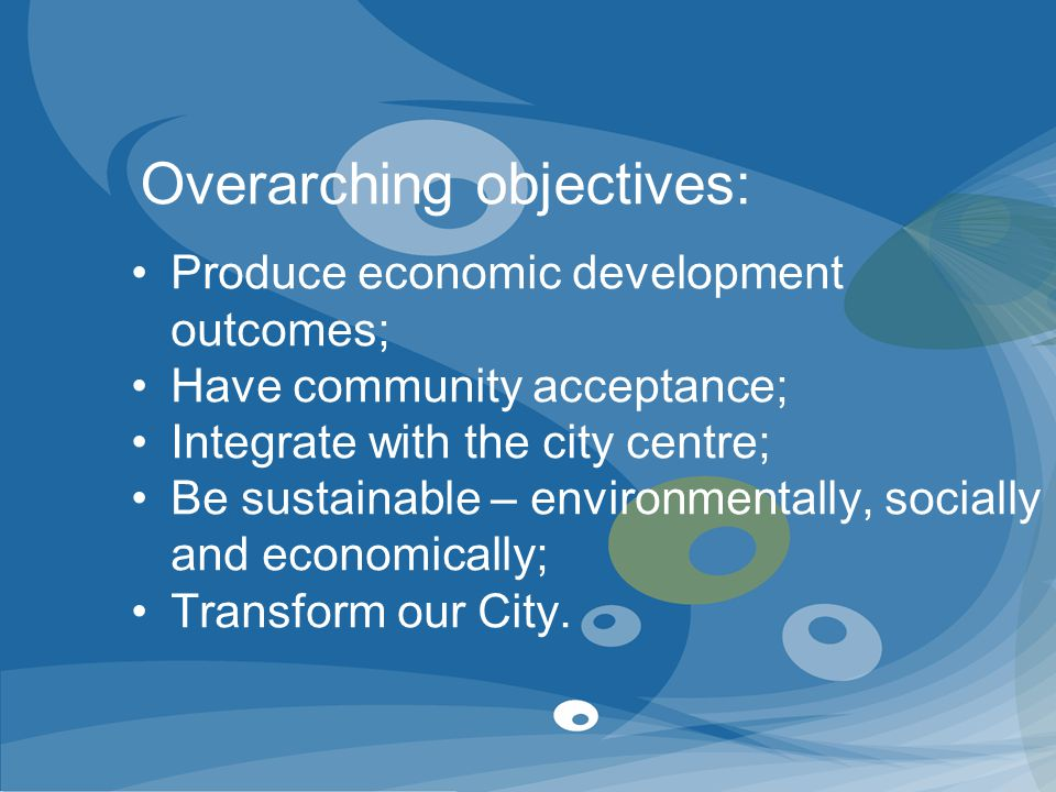 Produce economic development outcomes; Have community acceptance; Integrate with the city centre; Be sustainable – environmentally, socially and econo