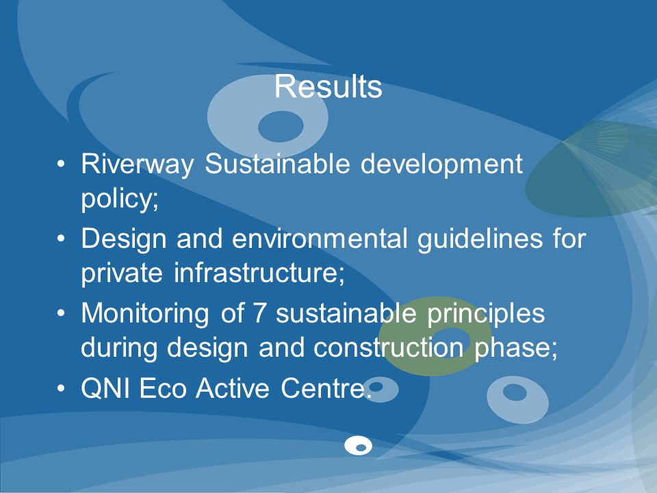 Results Riverway Sustainable development policy; Design and environmental guidelines for private infrastructure; Monitoring of 7 sustainable principle