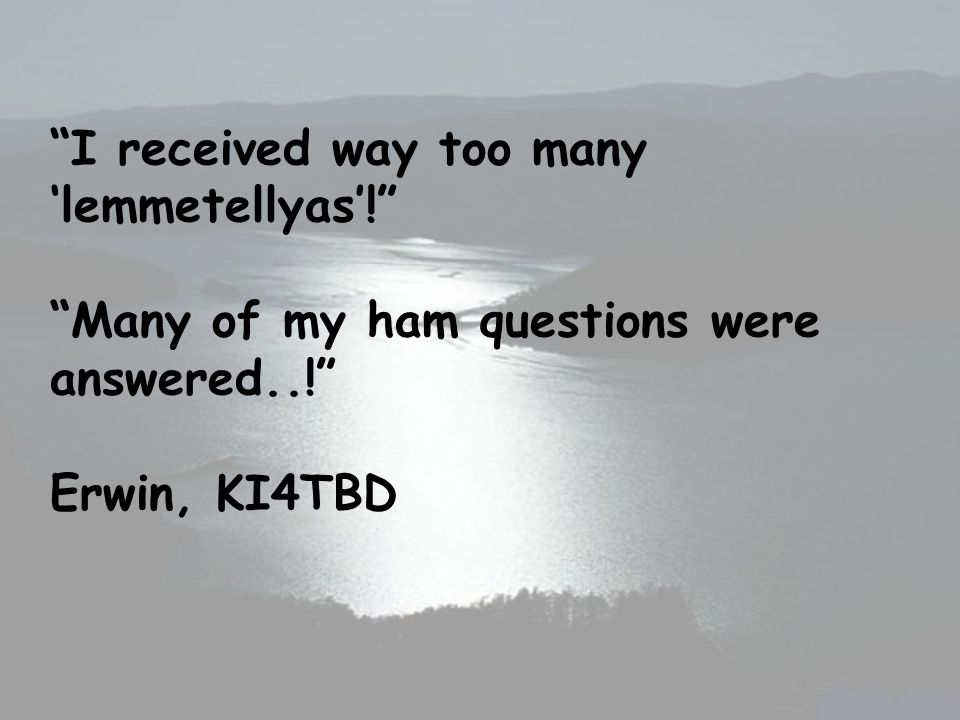 I received way too many lemmetellyas! Many of my ham questions were answered..! Erwin, KI4TBD