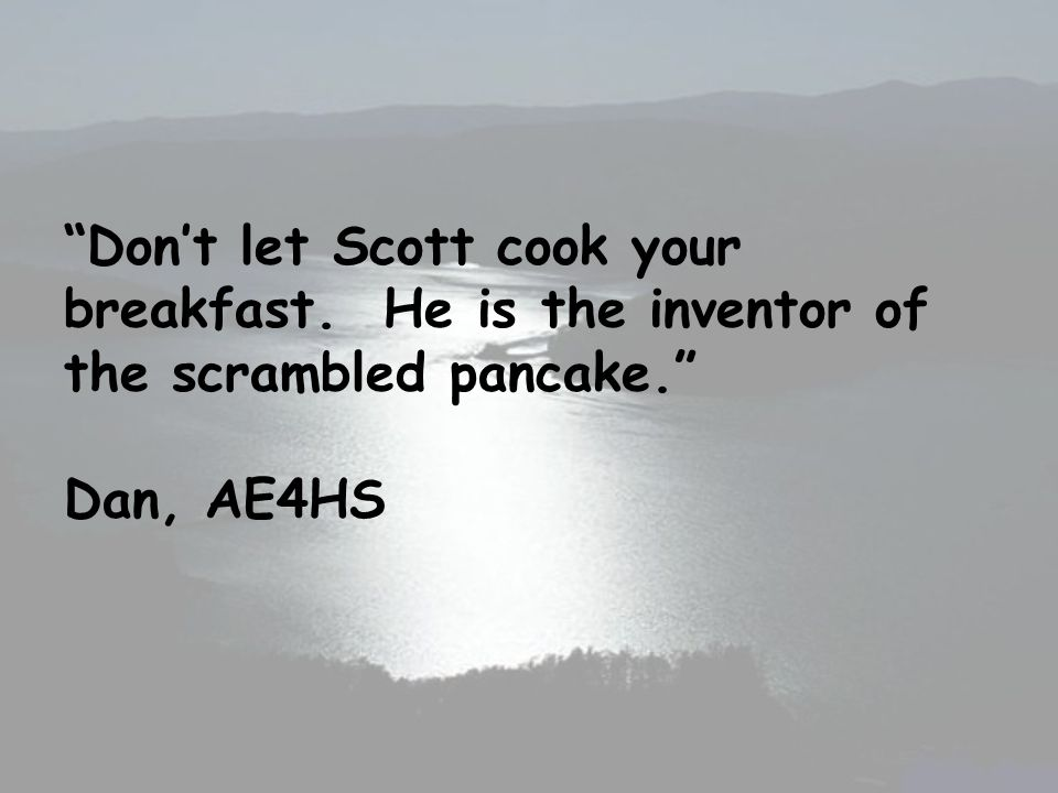 Dont let Scott cook your breakfast. He is the inventor of the scrambled pancake. Dan, AE4HS