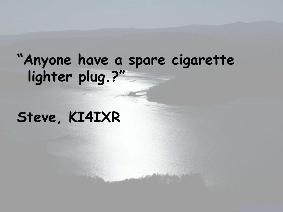 Anyone have a spare cigarette lighter plug.? Steve, KI4IXR