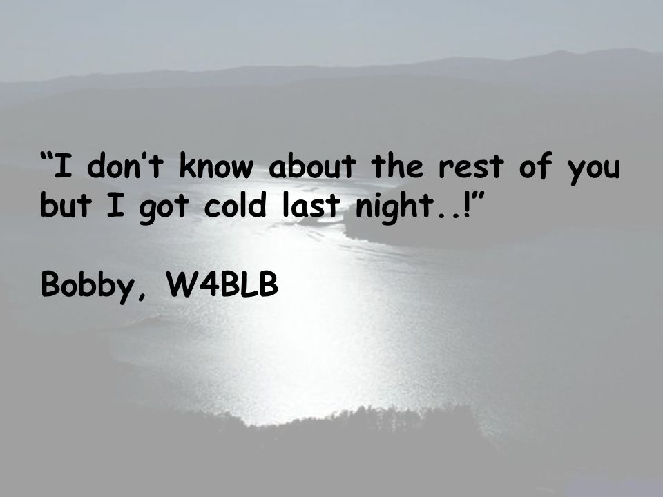 I dont know about the rest of you but I got cold last night..! Bobby, W4BLB