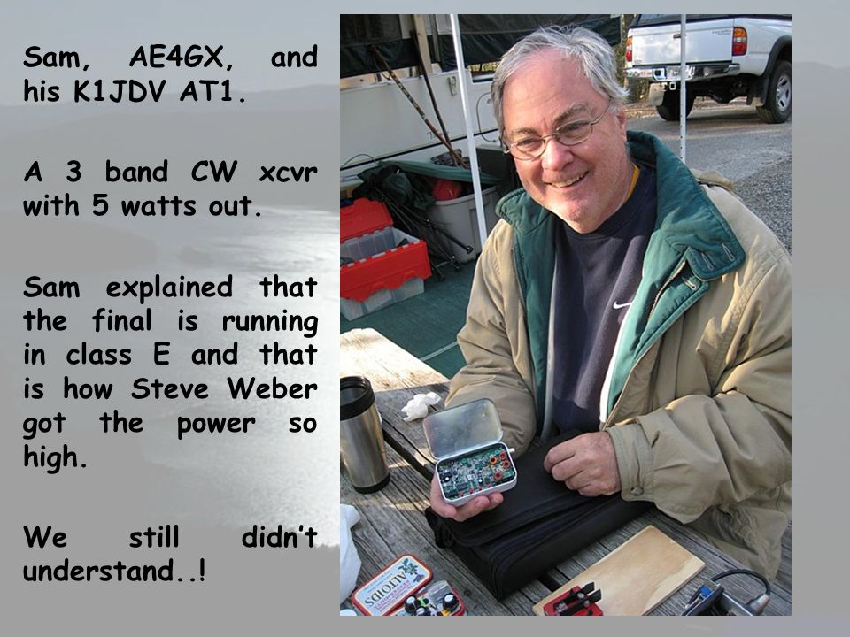 Sam, AE4GX, and his K1JDV AT1. A 3 band CW xcvr with 5 watts out. Sam explained that the final is running in class E and that is how Steve Weber got t