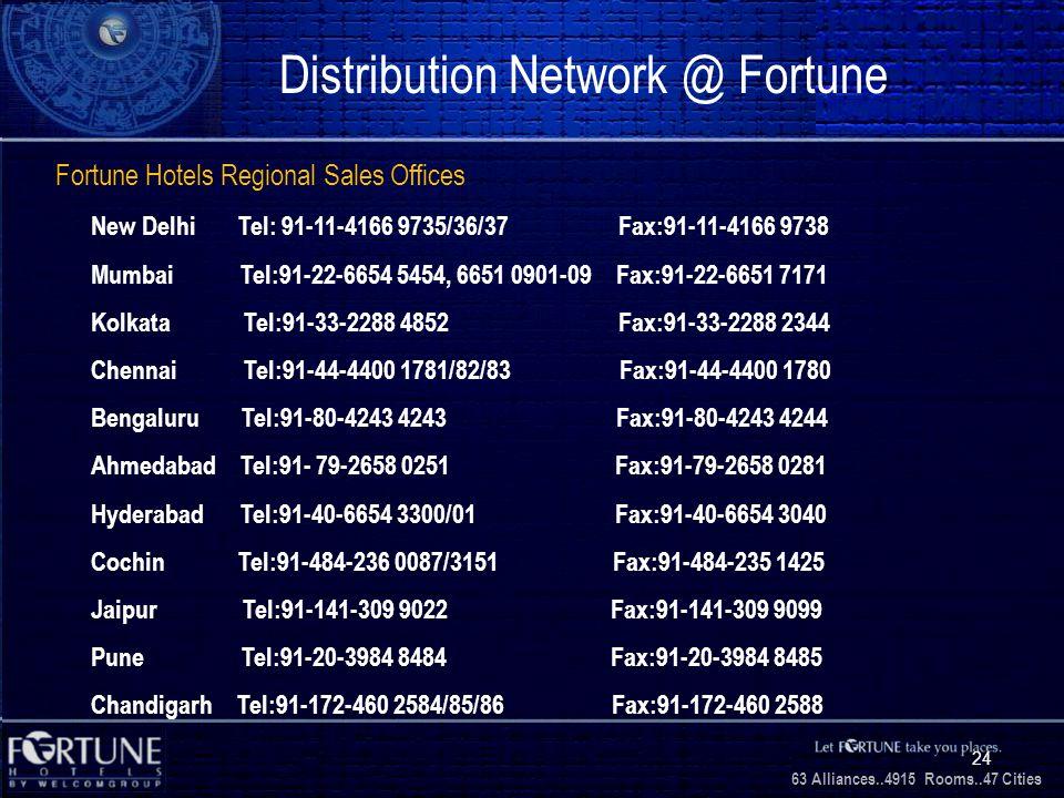 34 Alliances..2706 Rooms..3 1 Cities 63 Alliances..4915 Rooms..47 Cities 24 Distribution Network @ Fortune Fortune Hotels Regional Sales Offices New Delhi Tel: 91-11-4166 9735/36/37 Fax:91-11-4166 9738 Mumbai Tel:91-22-6654 5454, 6651 0901-09 Fax:91-22-6651 7171 Kolkata Tel:91-33-2288 4852 Fax:91-33-2288 2344 Chennai Tel:91-44-4400 1781/82/83 Fax:91-44-4400 1780 Bengaluru Tel:91-80-4243 4243 Fax:91-80-4243 4244 Ahmedabad Tel:91- 79-2658 0251 Fax:91-79-2658 0281 Hyderabad Tel:91-40-6654 3300/01 Fax:91-40-6654 3040 Cochin Tel:91-484-236 0087/3151 Fax:91-484-235 1425 Jaipur Tel:91-141-309 9022 Fax:91-141-309 9099 Pune Tel:91-20-3984 8484 Fax:91-20-3984 8485 Chandigarh Tel:91-172-460 2584/85/86 Fax:91-172-460 2588