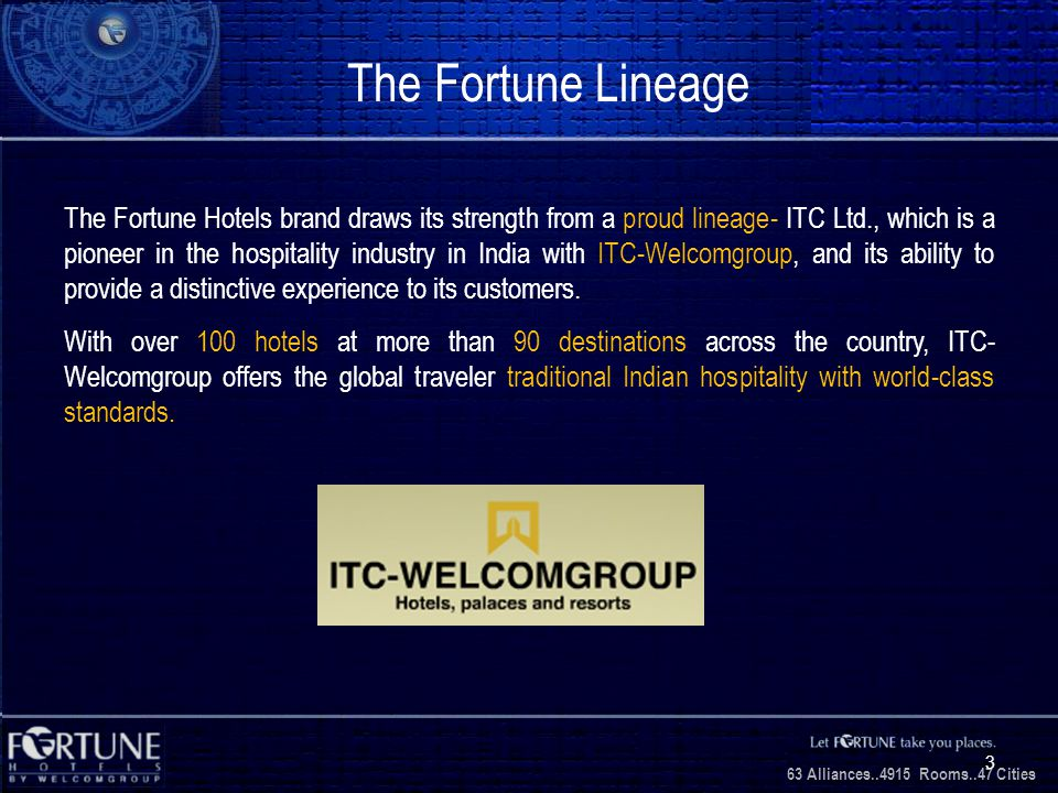 34 Alliances..2706 Rooms..3 1 Cities 63 Alliances..4915 Rooms..47 Cities 3 The Fortune Lineage The Fortune Hotels brand draws its strength from a prou