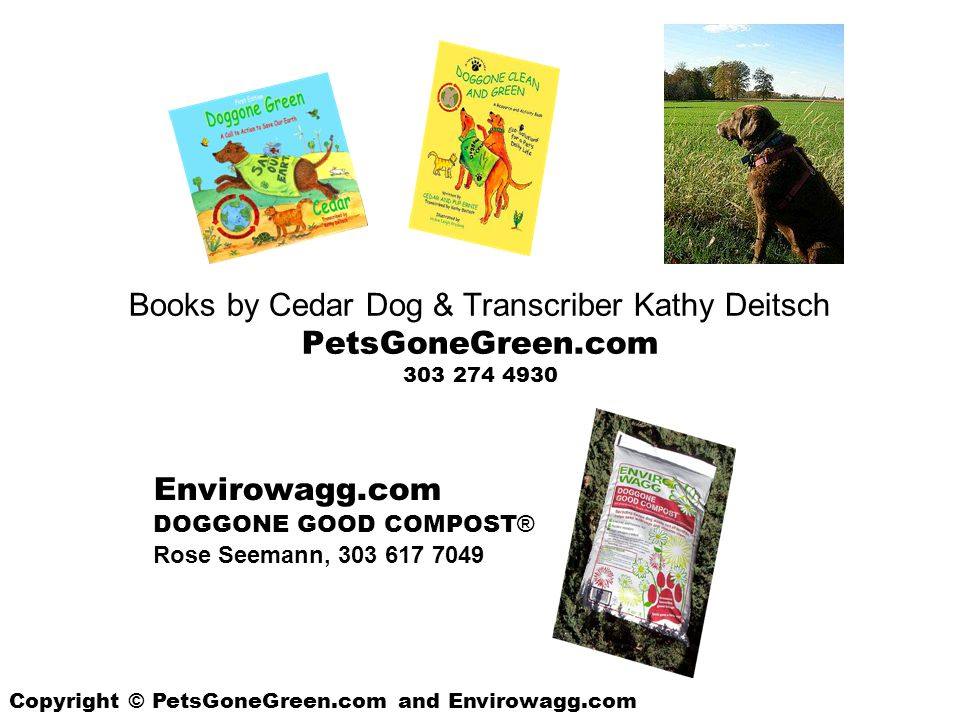Books by Cedar Dog & Transcriber Kathy Deitsch PetsGoneGreen.com 303 274 4930 Envirowagg.com DOGGONE GOOD COMPOST ® Rose Seemann, 303 617 7049 Copyright © PetsGoneGreen.com and Envirowagg.com