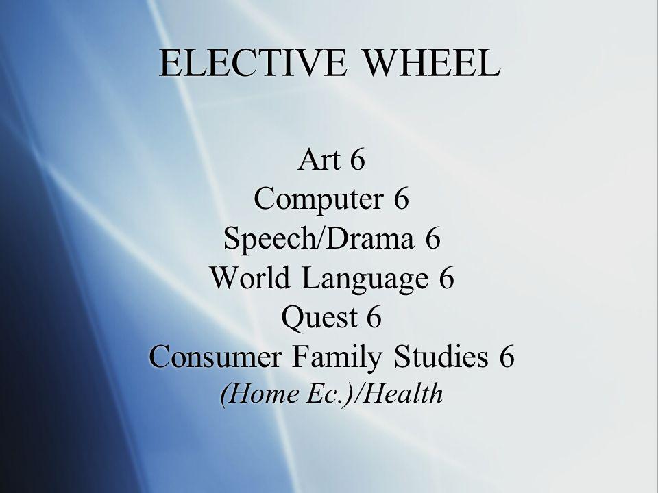 ELECTIVE WHEEL Art 6 Computer 6 Speech/Drama 6 World Language 6 Quest 6 Consumer Family Studies 6 (Home Ec.)/Health Art 6 Computer 6 Speech/Drama 6 World Language 6 Quest 6 Consumer Family Studies 6 (Home Ec.)/Health