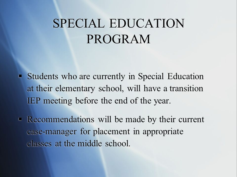 SPECIAL EDUCATION PROGRAM Students who are currently in Special Education at their elementary school, will have a transition IEP meeting before the end of the year.