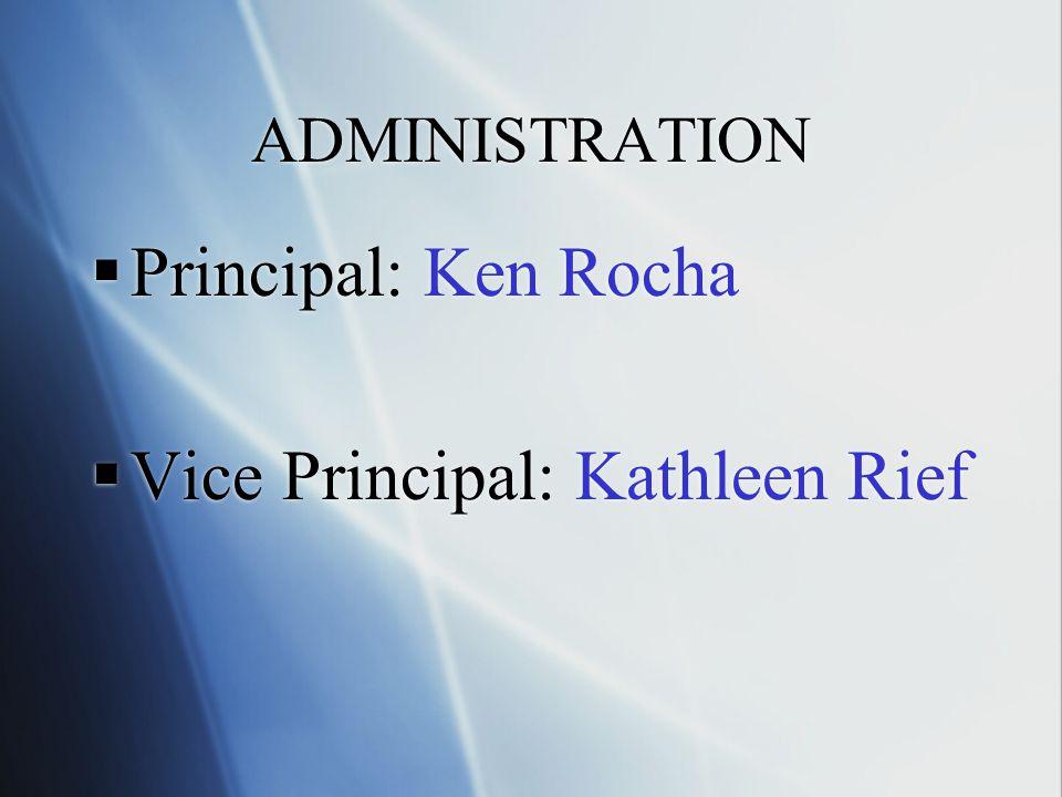 ADMINISTRATION Principal: Ken Rocha Vice Principal: Kathleen Rief Principal: Ken Rocha Vice Principal: Kathleen Rief
