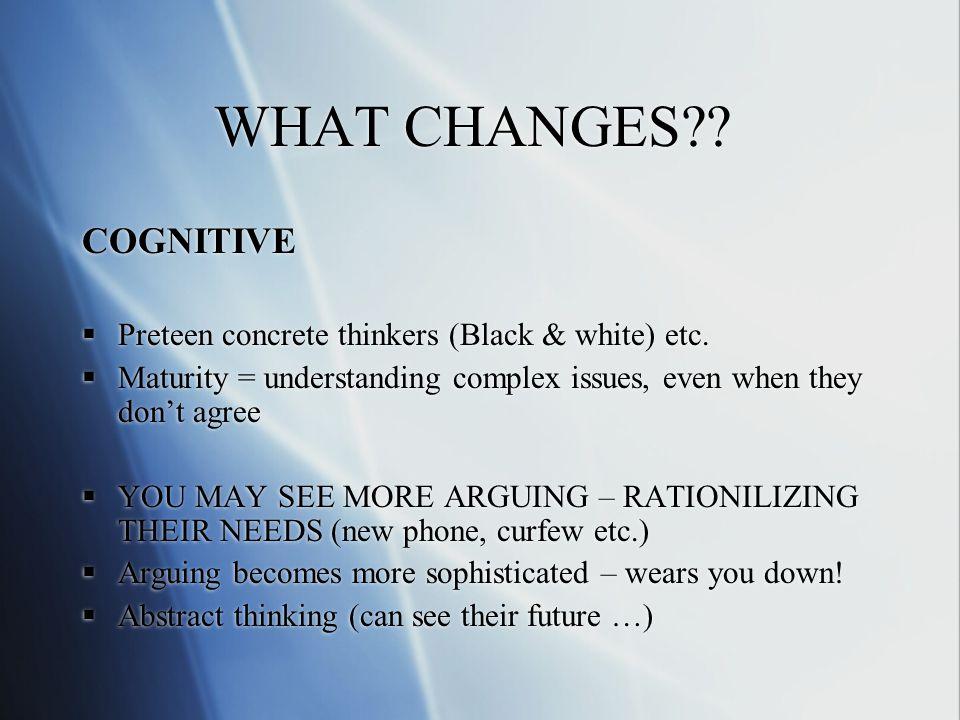 WHAT CHANGES . COGNITIVE Preteen concrete thinkers (Black & white) etc.