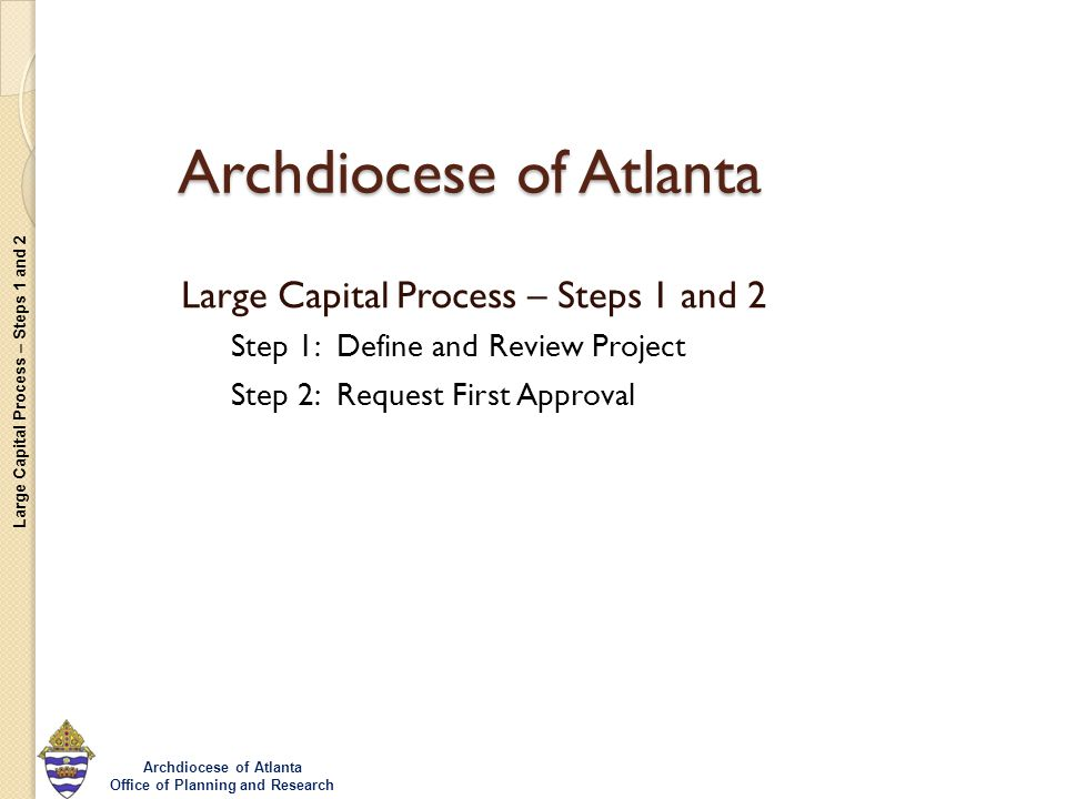 Large Capital Process – Steps 1 and 2 Archdiocese of Atlanta Office of Planning and Research Archdiocese of Atlanta Large Capital Process – Steps 1 an