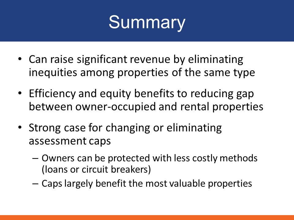 Summary Can raise significant revenue by eliminating inequities among properties of the same type Efficiency and equity benefits to reducing gap between owner-occupied and rental properties Strong case for changing or eliminating assessment caps – Owners can be protected with less costly methods (loans or circuit breakers) – Caps largely benefit the most valuable properties