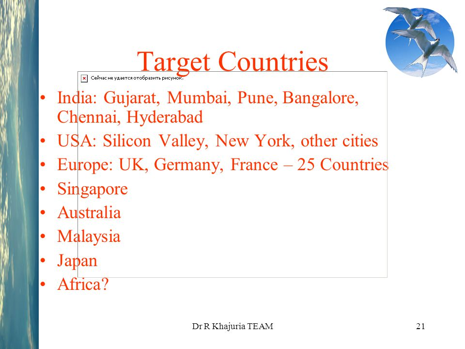 Dr R Khajuria TEAM21 Target Countries India: Gujarat, Mumbai, Pune, Bangalore, Chennai, Hyderabad USA: Silicon Valley, New York, other cities Europe: