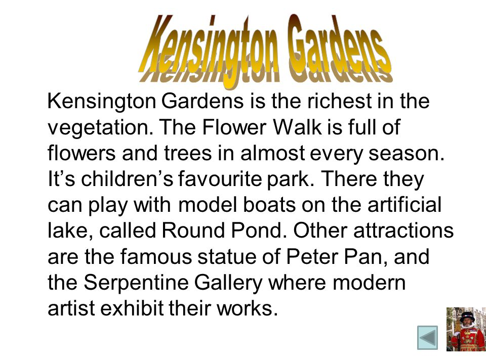 Kensington Gardens is the richest in the vegetation. The Flower Walk is full of flowers and trees in almost every season. Its childrens favourite park