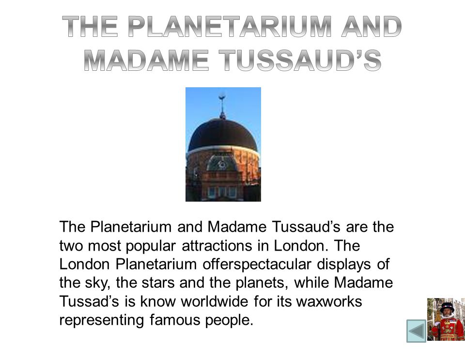 The Planetarium and Madame Tussauds are the two most popular attractions in London.
