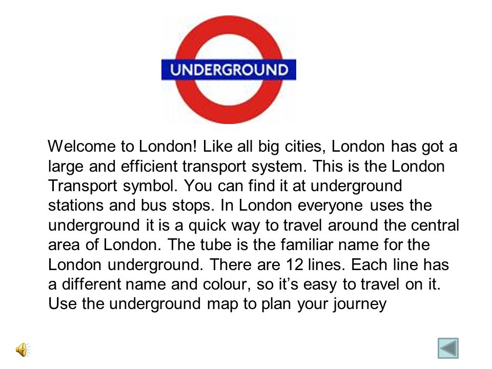 Welcome to London. Like all big cities, London has got a large and efficient transport system.