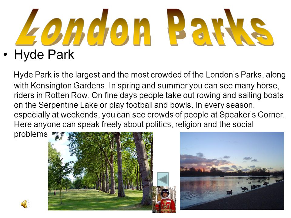 Hyde Park Hyde Park is the largest and the most crowded of the Londons Parks, along with Kensington Gardens.
