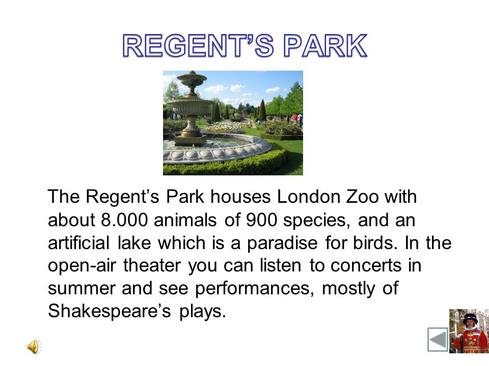 The Regents Park houses London Zoo with about 8.000 animals of 900 species, and an artificial lake which is a paradise for birds.