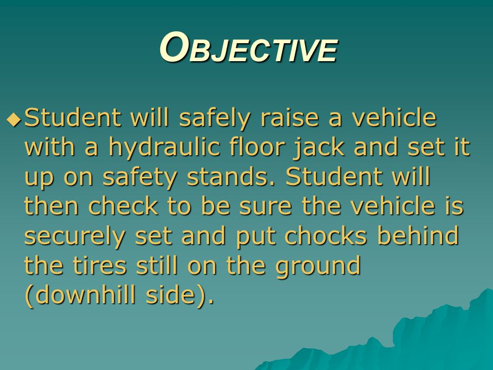 O BJECTIVE Student will safely raise a vehicle with a hydraulic floor jack and set it up on safety stands. Student will then check to be sure the vehi