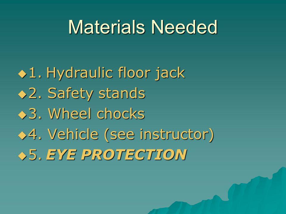 Materials Needed 1.Hydraulic floor jack 1.Hydraulic floor jack 2. Safety stands 2. Safety stands 3. Wheel chocks 3. Wheel chocks 4. Vehicle (see instr