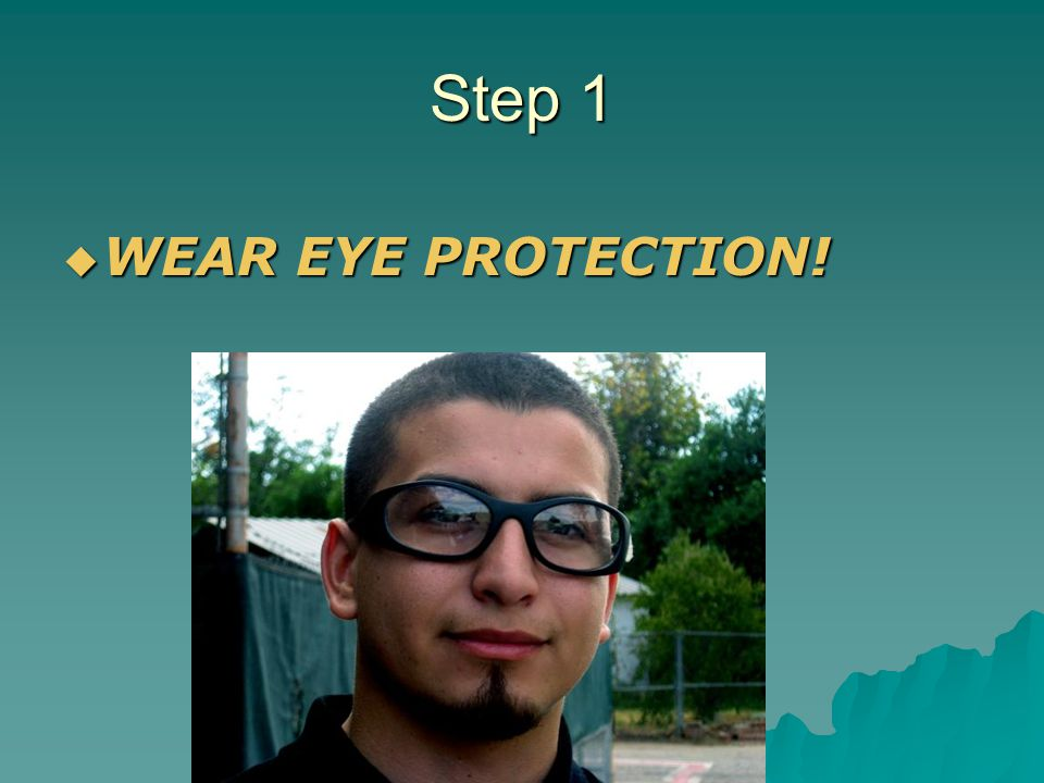Step 1 WEAR EYE PROTECTION! WEAR EYE PROTECTION!