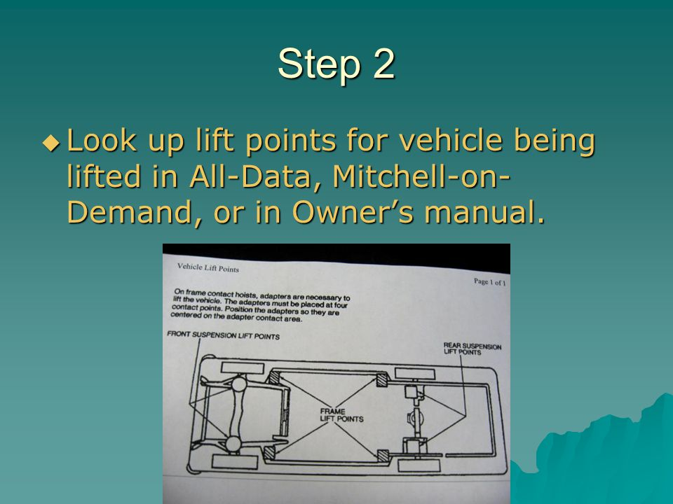 Step 2 Look up lift points for vehicle being lifted in All-Data, Mitchell-on- Demand, or in Owners manual. Look up lift points for vehicle being lifte