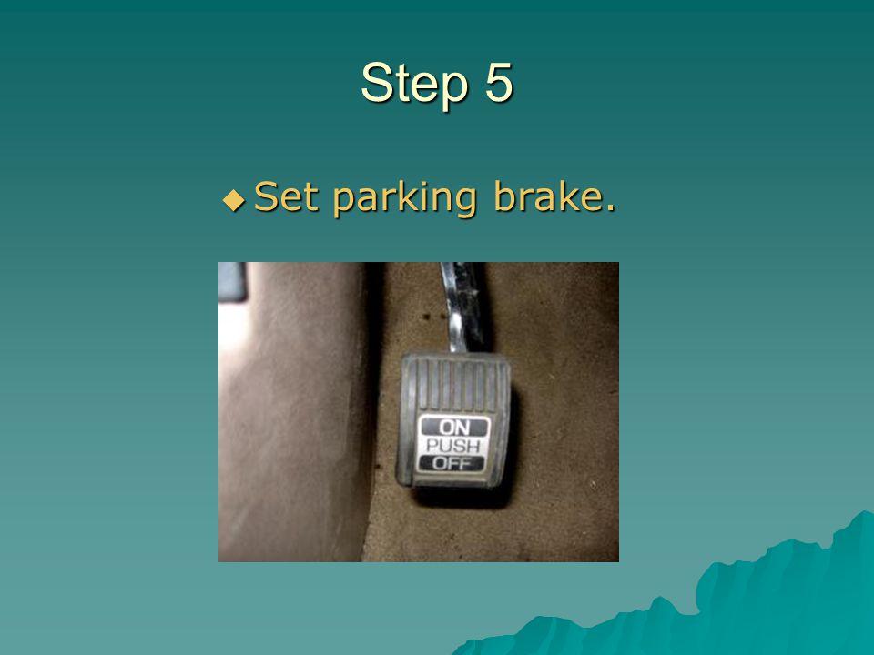 Step 5 Set parking brake. Set parking brake.