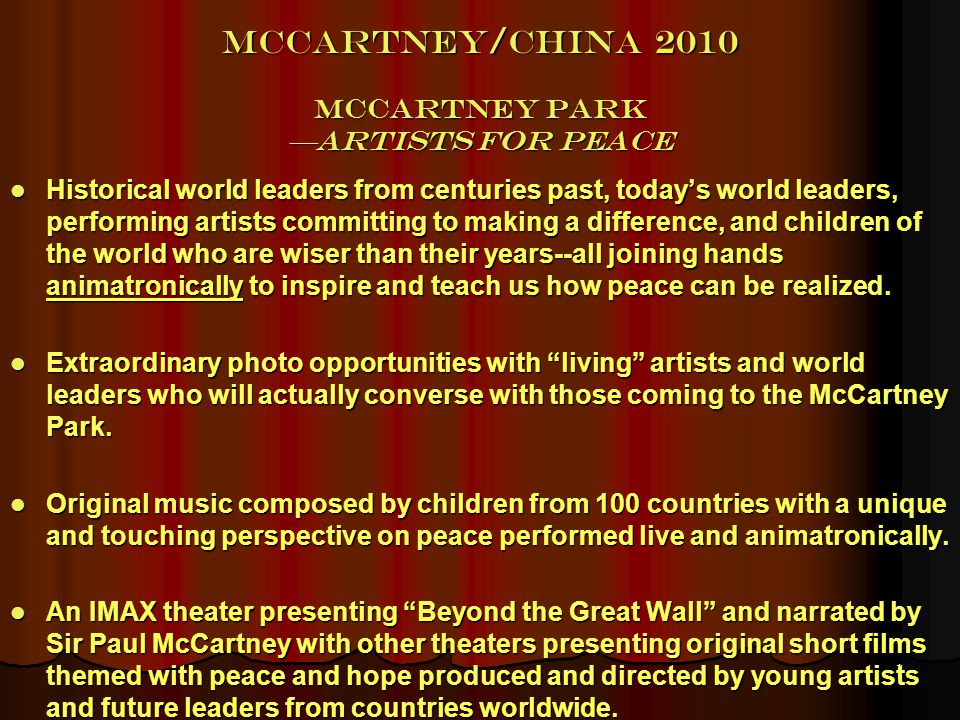 1 McCartney/China 2010 McCartney Park Artists for Peace Historical world leaders from centuries past, todays world leaders, performing artists committing to making a difference, and children of the world who are wiser than their years--all joining hands animatronically to inspire and teach us how peace can be realized.