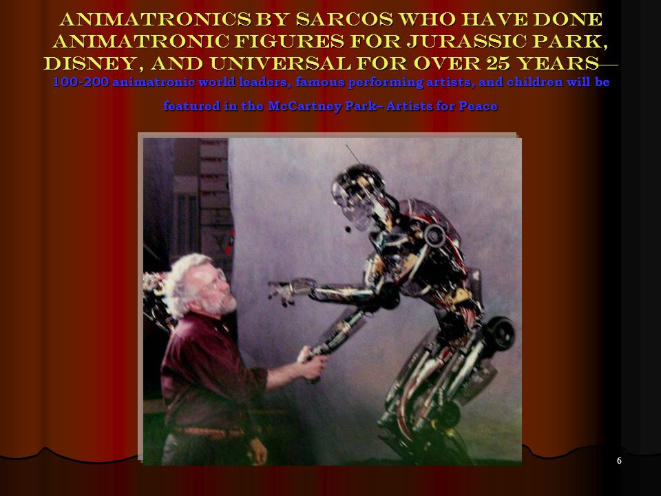6 Animatronics by Sarcos who have done animatronic figures for Jurassic park, Disney, and Universal for over 25 years 100-200 animatronic world leaders, famous performing artists, and children will be featured in the McCartney Park– Artists for Peace