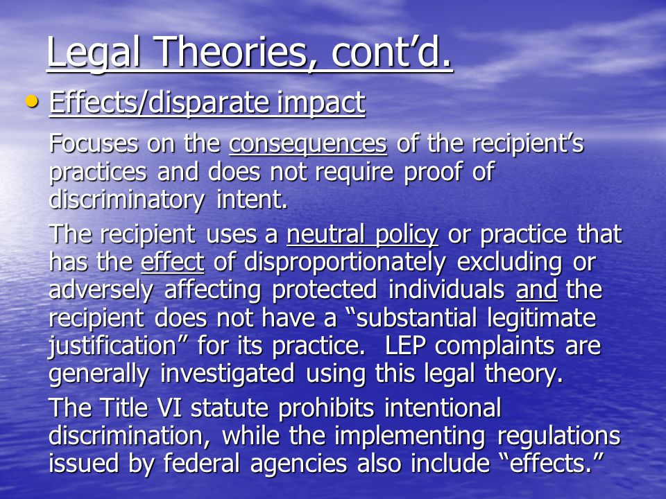 Legal Theories Intent/disparate treatment Intent/disparate treatment Similarly situated persons are treated differently that others based, at least in part, on their race, sex, etc.