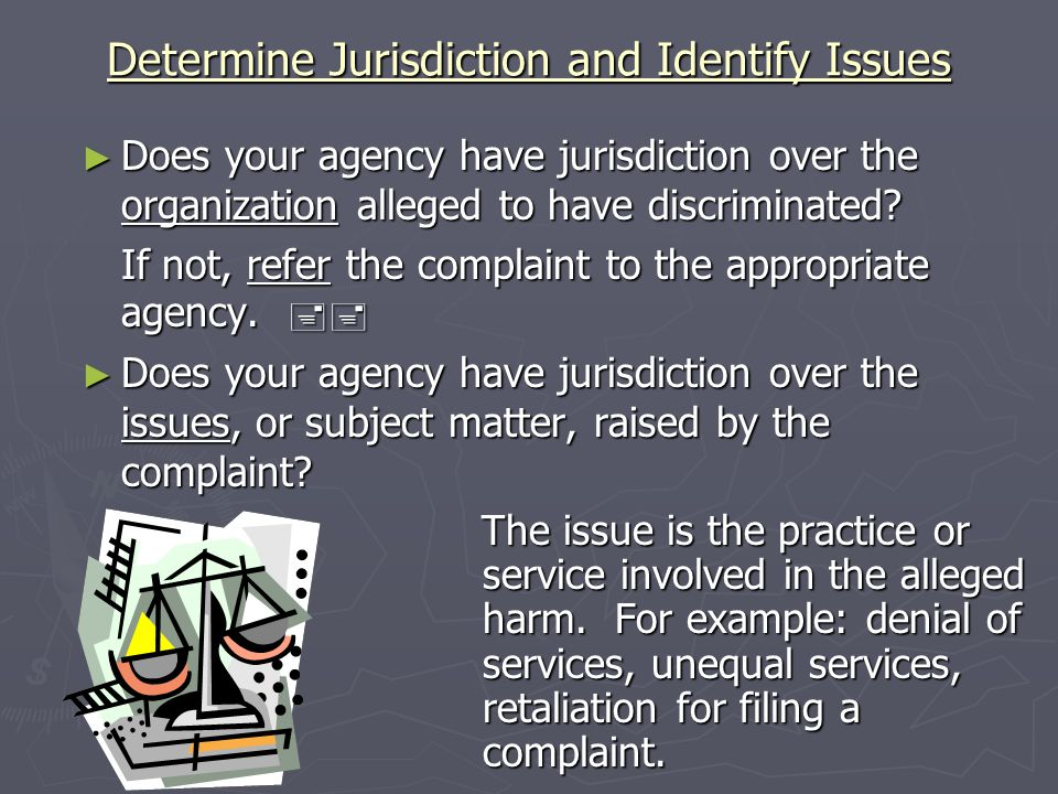 Determine Jurisdiction and Identify Issues Does your agency have jurisdiction over the organization alleged to have discriminated.