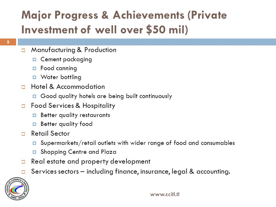 Major Progress & Achievements (Private Investment of well over $50 mil) Manufacturing & Production Cement packaging Food canning Water bottling Hotel & Accommodation Good quality hotels are being built continuously Food Services & Hospitality Better quality restaurants Better quality food Retail Sector Supermarkets/retail outlets with wider range of food and consumables Shopping Centre and Plaza Real estate and property development Services sectors – including finance, insurance, legal & accounting.