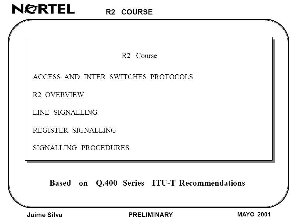 R2 COURSE Jaime Silva MAYO 2001 PRELIMINARY R2 Course R2 SIGNALLING - LINE SIGNALLING To indicate the status of the handsets (Out band signals) - REGISTER SIGNALLING To send the dialing information and the call progress (In band signals)
