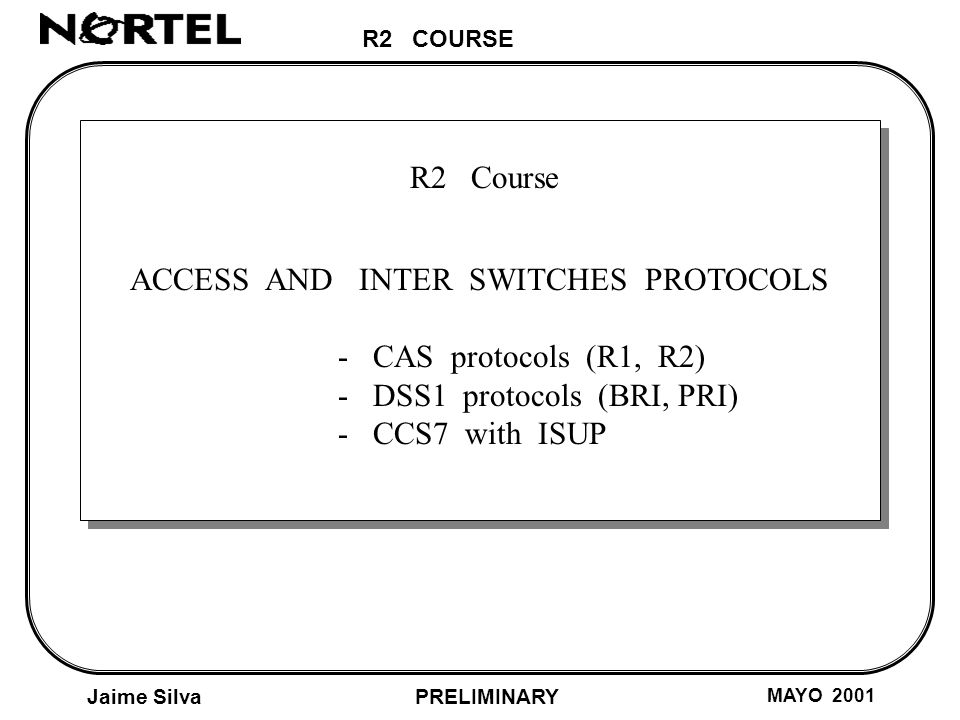 R2 COURSE Jaime Silva MAYO 2001 PRELIMINARY R2 Course ACCESS AND INTER SWITCHES PROTOCOLS - CAS protocols (R1, R2) - DSS1 protocols (BRI, PRI) - CCS7 with ISUP