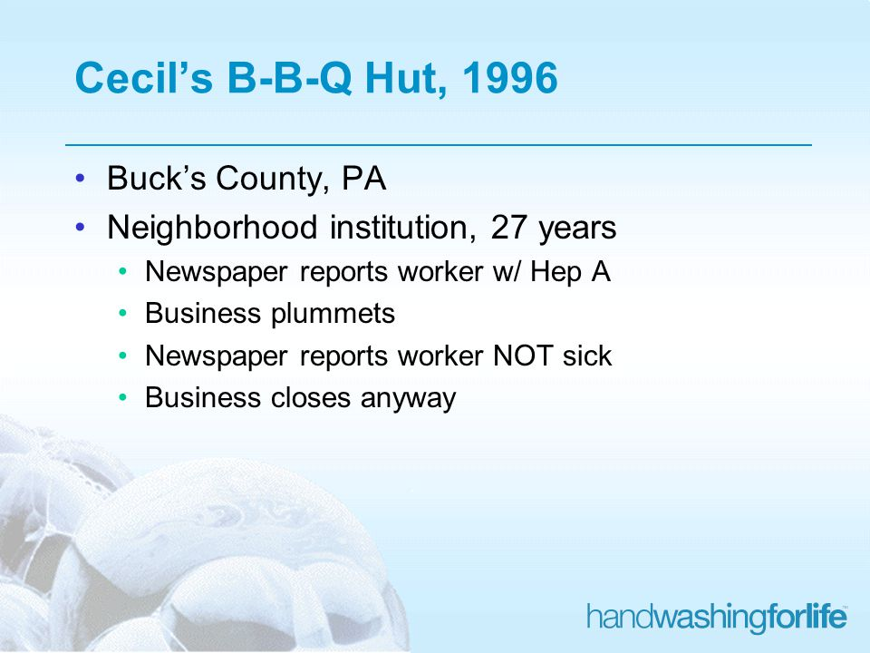 Cecils B-B-Q Hut, 1996 Bucks County, PA Neighborhood institution, 27 years Newspaper reports worker w/ Hep A Business plummets Newspaper reports worker NOT sick Business closes anyway