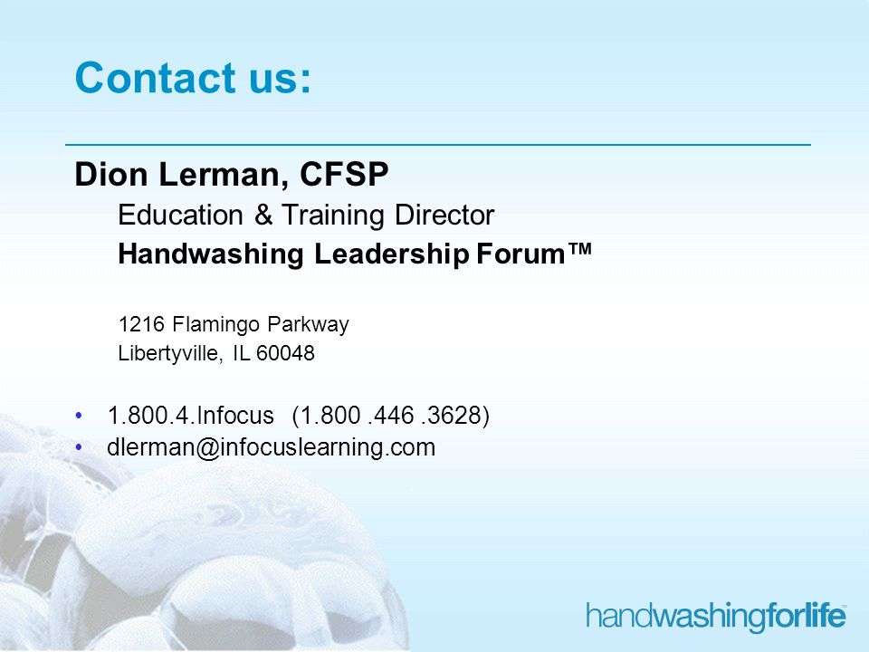 Contact us: Dion Lerman, CFSP Education & Training Director Handwashing Leadership Forum 1216 Flamingo Parkway Libertyville, IL 60048 1.800.4.Infocus (1.800.446.3628) dlerman@infocuslearning.com