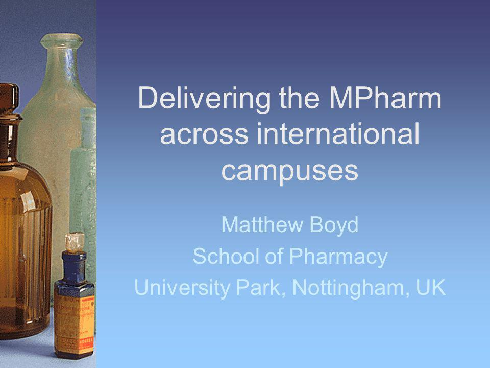 Delivering the MPharm across international campuses Matthew Boyd School of Pharmacy University Park, Nottingham, UK