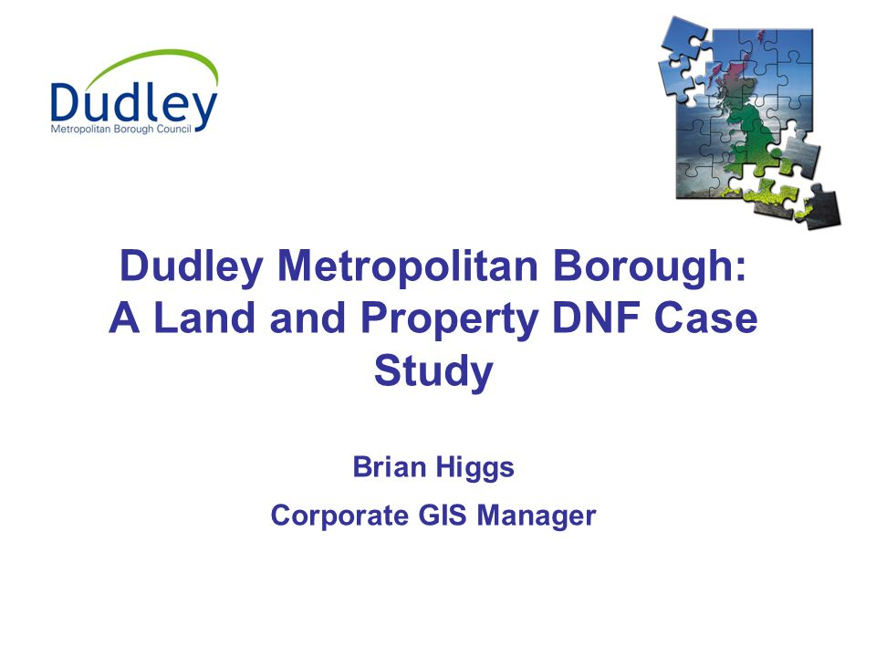 Dudley Metropolitan Borough: A Land and Property DNF Case Study Brian Higgs Corporate GIS Manager