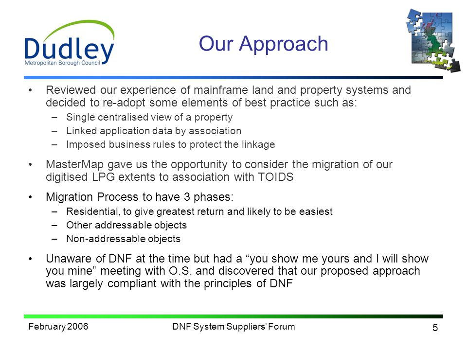 5 February 2006DNF System Suppliers Forum Our Approach Reviewed our experience of mainframe land and property systems and decided to re-adopt some elements of best practice such as: –Single centralised view of a property –Linked application data by association –Imposed business rules to protect the linkage MasterMap gave us the opportunity to consider the migration of our digitised LPG extents to association with TOIDS Migration Process to have 3 phases: –Residential, to give greatest return and likely to be easiest –Other addressable objects –Non-addressable objects Unaware of DNF at the time but had a you show me yours and I will show you mine meeting with O.S.