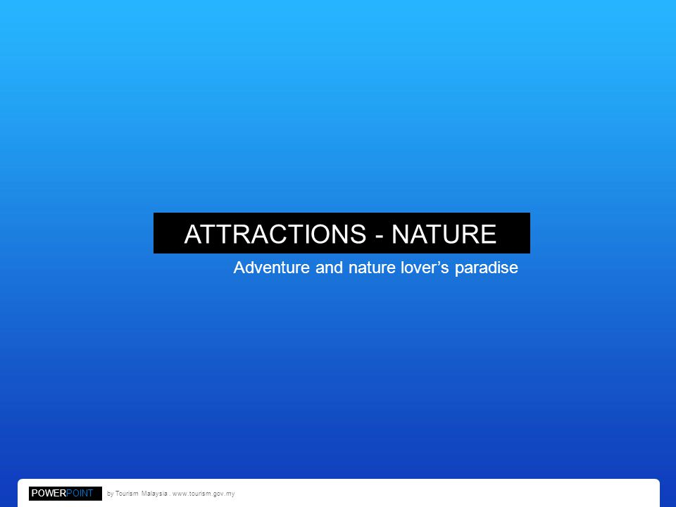 ATTRACTIONS - NATURE Adventure and nature lovers paradise POWERPOINT by Tourism Malaysia.