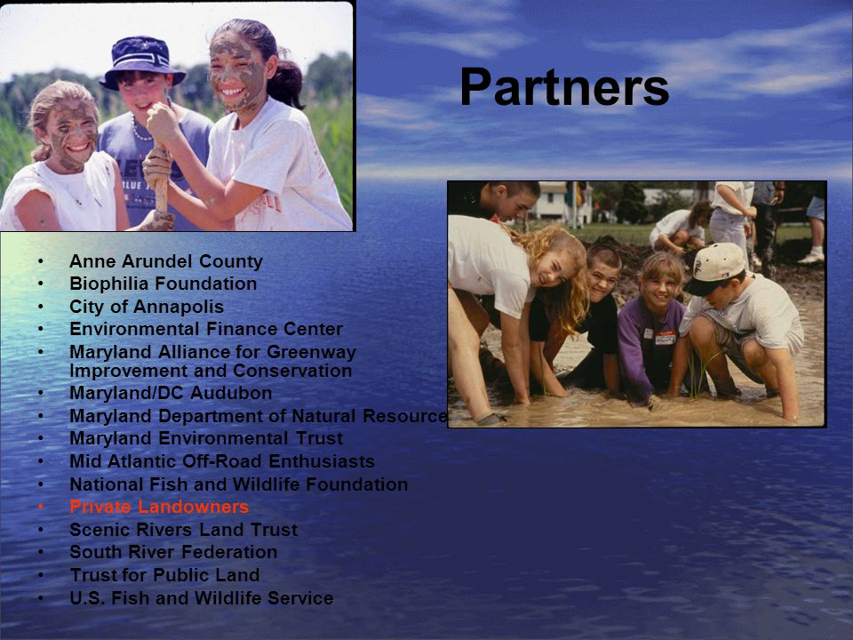 Partners Anne Arundel County Biophilia Foundation City of Annapolis Environmental Finance Center Maryland Alliance for Greenway Improvement and Conservation Maryland/DC Audubon Maryland Department of Natural Resources Maryland Environmental Trust Mid Atlantic Off-Road Enthusiasts National Fish and Wildlife Foundation Private Landowners Scenic Rivers Land Trust South River Federation Trust for Public Land U.S.