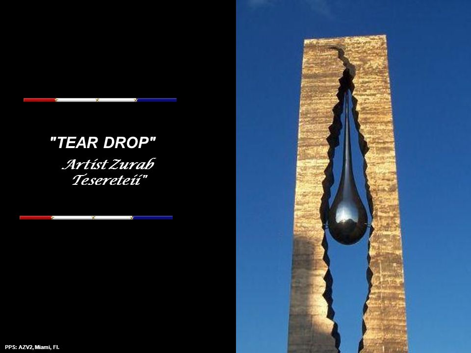 PPS: AZV2, Miami, Fl.Amazing Grace - Mantovanni This is the TEAR DROP made and installed by the Russians to honor those who died in 9 11 and a statement against terrorism.
