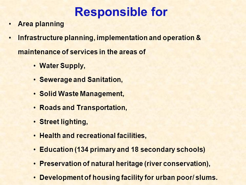 Responsible for Area planning Infrastructure planning, implementation and operation & maintenance of services in the areas of Water Supply, Sewerage a