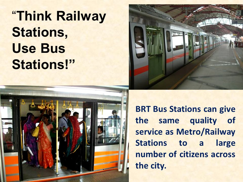 Think Railway Stations, Use Bus Stations! BRT Bus Stations can give the same quality of service as Metro/Railway Stations to a large number of citizen