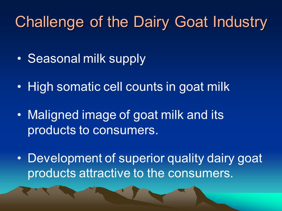 Challenge of the Dairy Goat Industry Seasonal milk supply High somatic cell counts in goat milk Maligned image of goat milk and its products to consumers.