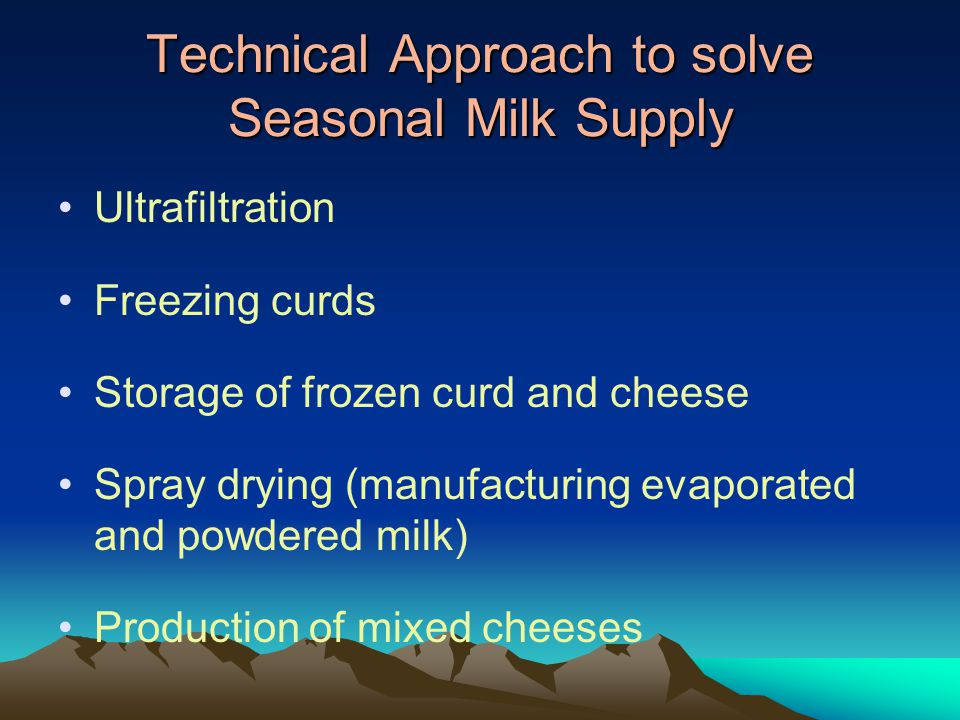 Technical Approach to solve Seasonal Milk Supply Ultrafiltration Freezing curds Storage of frozen curd and cheese Spray drying (manufacturing evaporated and powdered milk) Production of mixed cheeses
