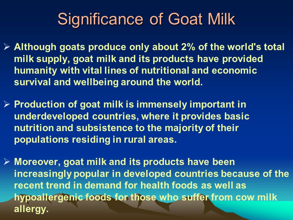 Significance of Goat Milk Although goats produce only about 2% of the world's total milk supply, goat milk and its products have provided humanity wit
