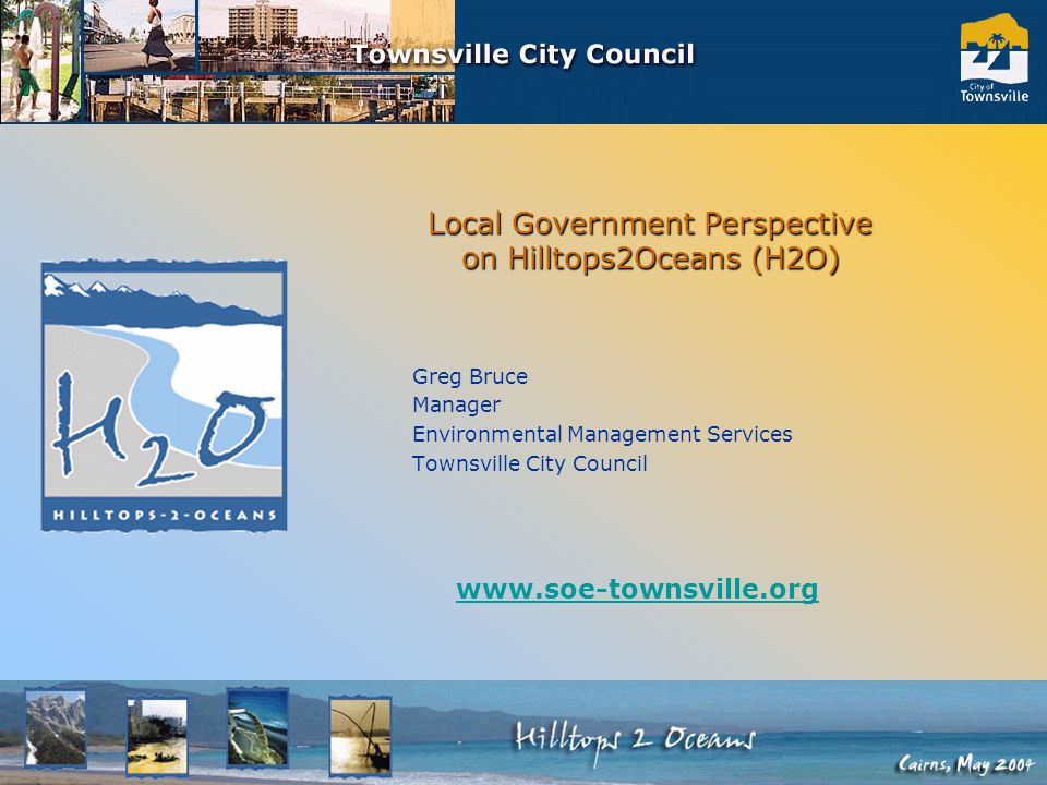 Local Government Perspective on Hilltops2Oceans (H2O) Greg Bruce Manager Environmental Management Services Townsville City Council