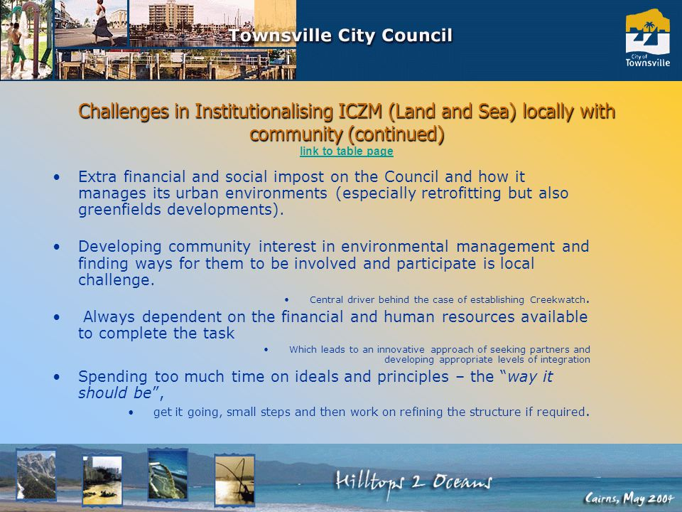 Challenges in Institutionalising ICZM (Land and Sea) locally with community (continued) Challenges in Institutionalising ICZM (Land and Sea) locally with community (continued) link to table page link to table page Extra financial and social impost on the Council and how it manages its urban environments (especially retrofitting but also greenfields developments).